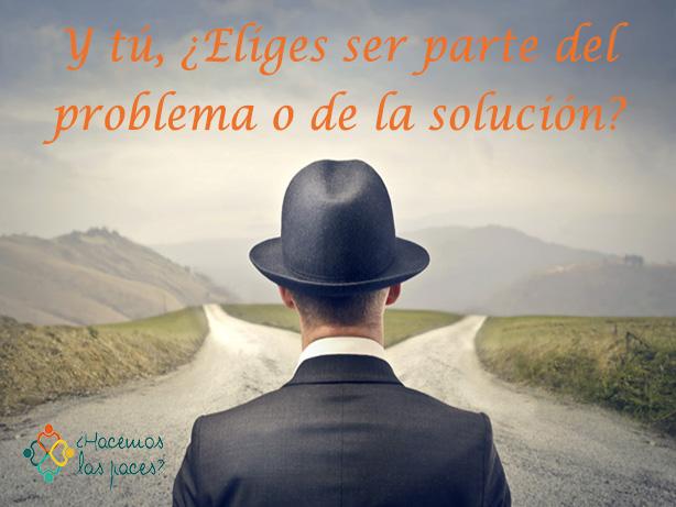 ¿tú prefieres ser parte del problema o de la solución?